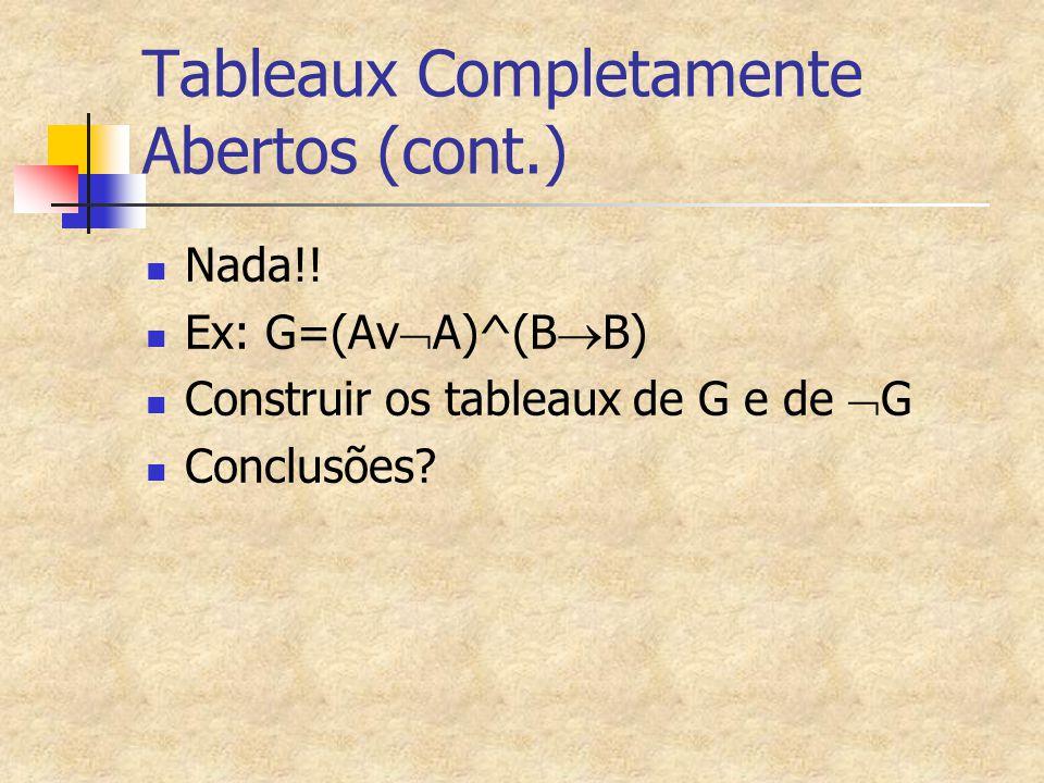 Tableaux Completamente Abertos (cont.) Nada!! Ex: G=(Av  A)^(B  B) Construir os tableaux de G e de  G Conclusões?