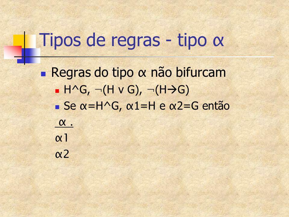Tipos de regras - tipo α Regras do tipo α não bifurcam H^G, ¬ (H v G), ¬ (H  G) Se α =H^G, α 1=H e α 2=G então α. α1 α2
