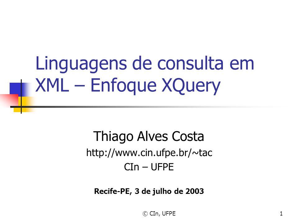 © CIn, UFPE1 Linguagens de consulta em XML – Enfoque XQuery Thiago Alves Costa http://www.cin.ufpe.br/~tac CIn – UFPE Recife-PE, 3 de julho de 2003