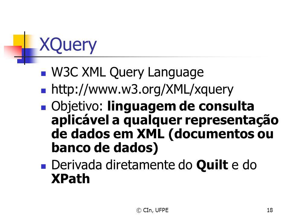 © CIn, UFPE18 XQuery W3C XML Query Language http://www.w3.org/XML/xquery Objetivo: linguagem de consulta aplicável a qualquer representação de dados e