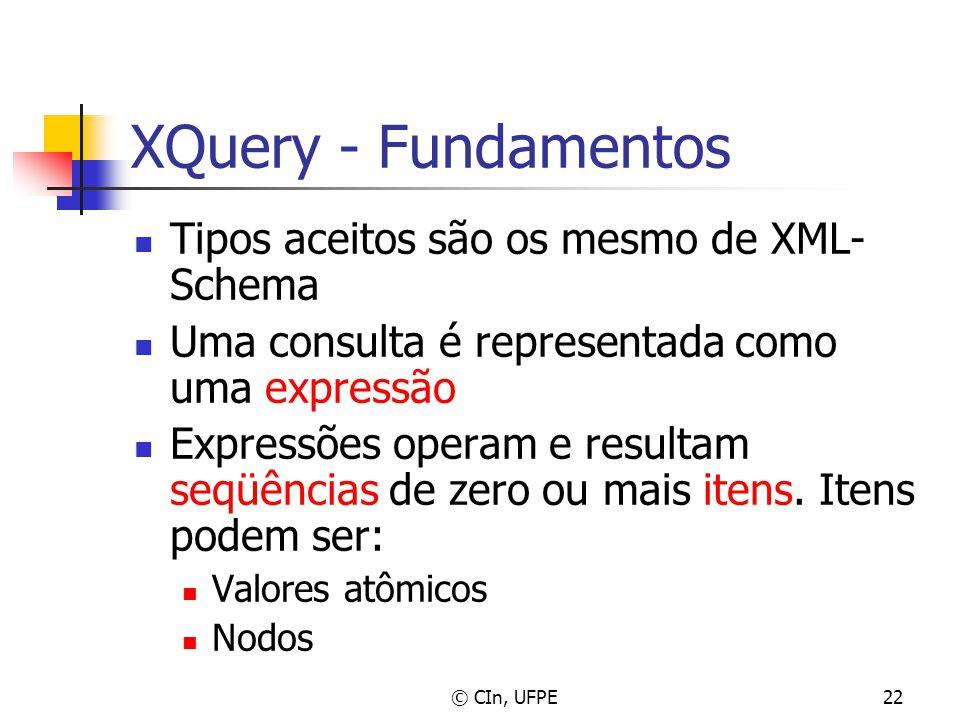 © CIn, UFPE22 XQuery - Fundamentos Tipos aceitos são os mesmo de XML- Schema Uma consulta é representada como uma expressão Expressões operam e result