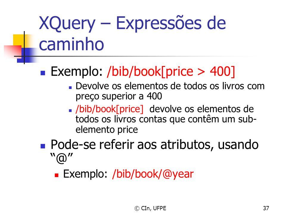 © CIn, UFPE37 XQuery – Expressões de caminho Exemplo: /bib/book[price > 400] Devolve os elementos de todos os livros com preço superior a 400 /bib/boo