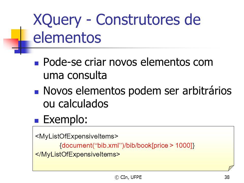 © CIn, UFPE38 XQuery - Construtores de elementos Pode-se criar novos elementos com uma consulta Novos elementos podem ser arbitrários ou calculados Ex