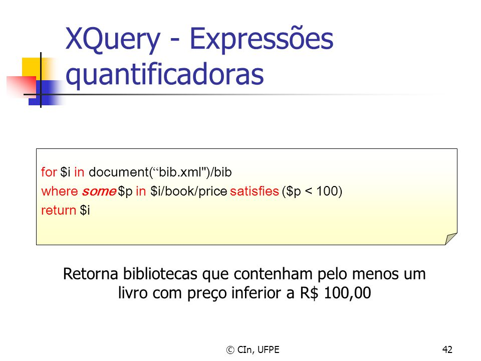 © CIn, UFPE42 XQuery - Expressões quantificadoras for $i in document( bib.xml )/bib where some $p in $i/book/price satisfies ($p < 100) return $i Retorna bibliotecas que contenham pelo menos um livro com preço inferior a R$ 100,00