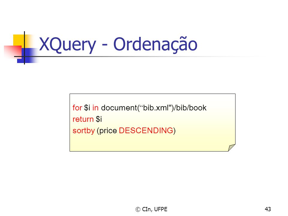 © CIn, UFPE43 XQuery - Ordenação for $i in document( bib.xml )/bib/book return $i sortby (price DESCENDING)