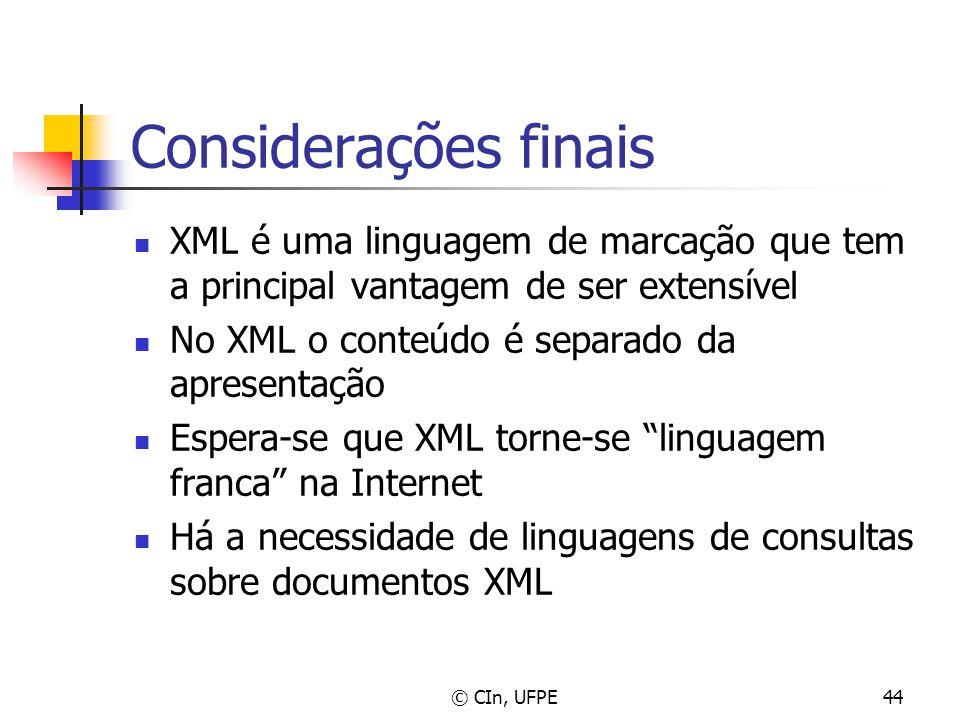 © CIn, UFPE44 Considerações finais XML é uma linguagem de marcação que tem a principal vantagem de ser extensível No XML o conteúdo é separado da apre
