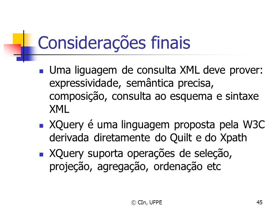 © CIn, UFPE45 Considerações finais Uma liguagem de consulta XML deve prover: expressividade, semântica precisa, composição, consulta ao esquema e sint