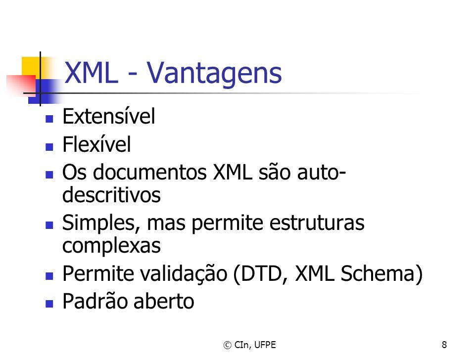 © CIn, UFPE8 XML - Vantagens Extensível Flexível Os documentos XML são auto- descritivos Simples, mas permite estruturas complexas Permite validação (