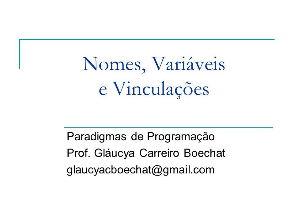 Nomes, Variáveis e Vinculações Paradigmas de Programação Prof. Gláucya Carreiro Boechat glaucyacboechat@gmail.com