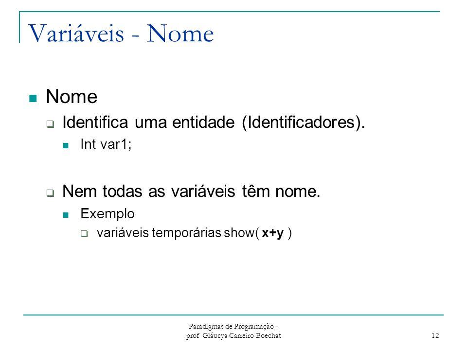 Paradigmas de Programação - prof Gláucya Carreiro Boechat 12 Variáveis - Nome Nome  Identifica uma entidade (Identificadores). Int var1;  Nem todas