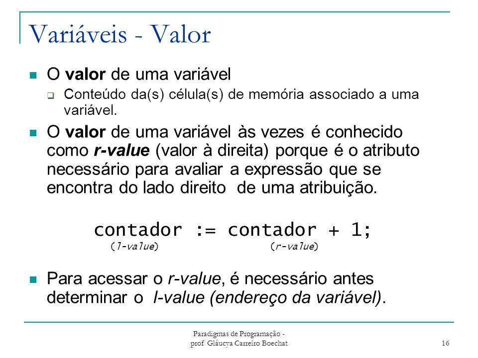 Paradigmas de Programação - prof Gláucya Carreiro Boechat 16 Variáveis - Valor O valor de uma variável  Conteúdo da(s) célula(s) de memória associado