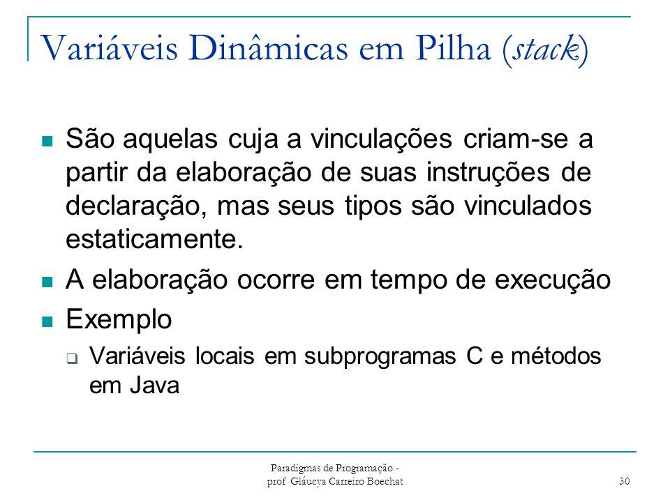 Paradigmas de Programação - prof Gláucya Carreiro Boechat 30 Variáveis Dinâmicas em Pilha (stack) São aquelas cuja a vinculações criam-se a partir da