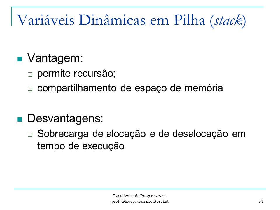 Paradigmas de Programação - prof Gláucya Carreiro Boechat 31 Variáveis Dinâmicas em Pilha (stack) Vantagem:  permite recursão;  compartilhamento de
