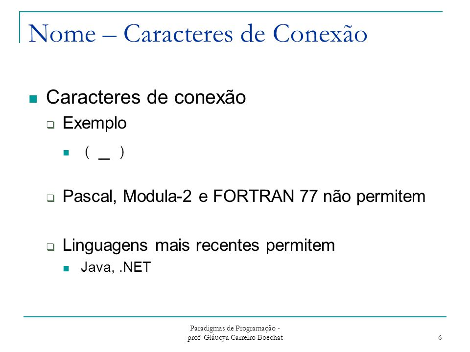 Paradigmas de Programação - prof Gláucya Carreiro Boechat 6 Nome – Caracteres de Conexão Caracteres de conexão  Exemplo ( _ )  Pascal, Modula-2 e FO