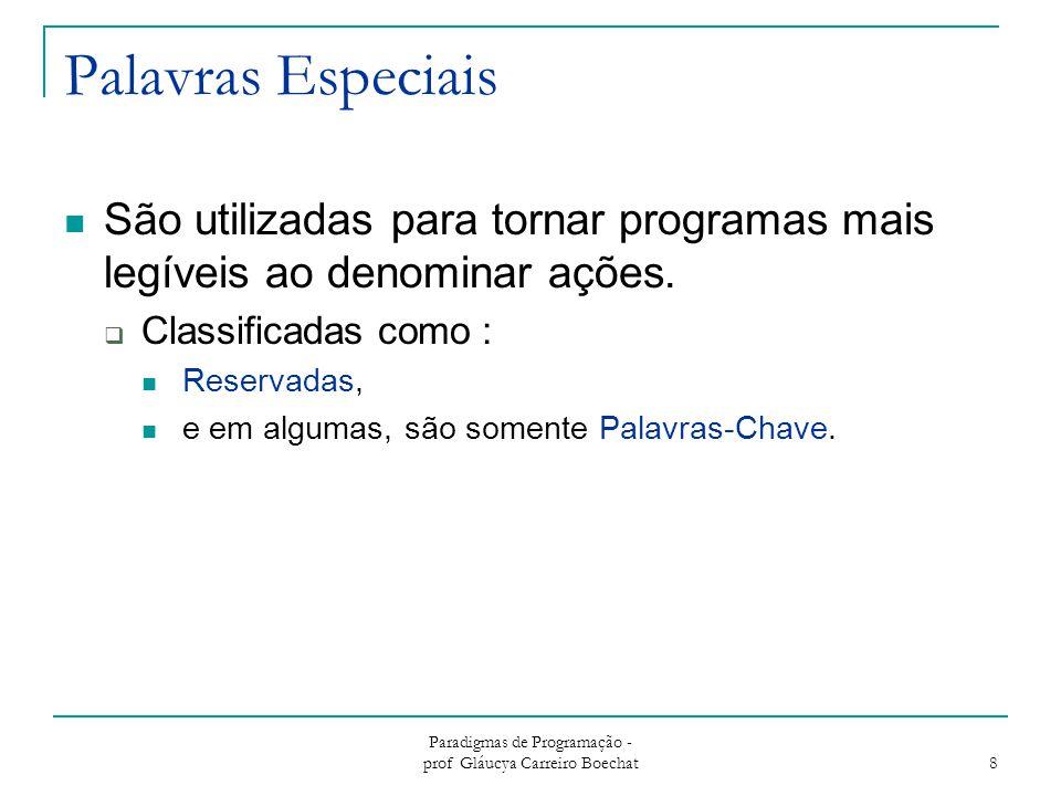 Paradigmas de Programação - prof Gláucya Carreiro Boechat 8 Palavras Especiais São utilizadas para tornar programas mais legíveis ao denominar ações.