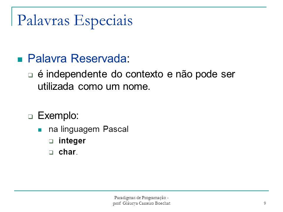 Paradigmas de Programação - prof Gláucya Carreiro Boechat 9 Palavras Especiais Palavra Reservada:  é independente do contexto e não pode ser utilizad