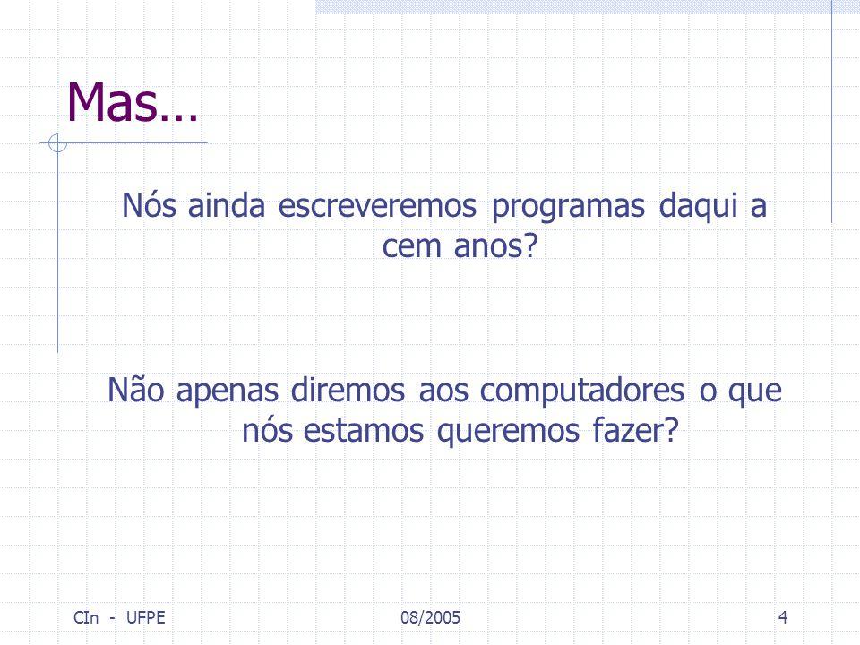 CIn - UFPE08/20054 Mas… Nós ainda escreveremos programas daqui a cem anos? Não apenas diremos aos computadores o que nós estamos queremos fazer?