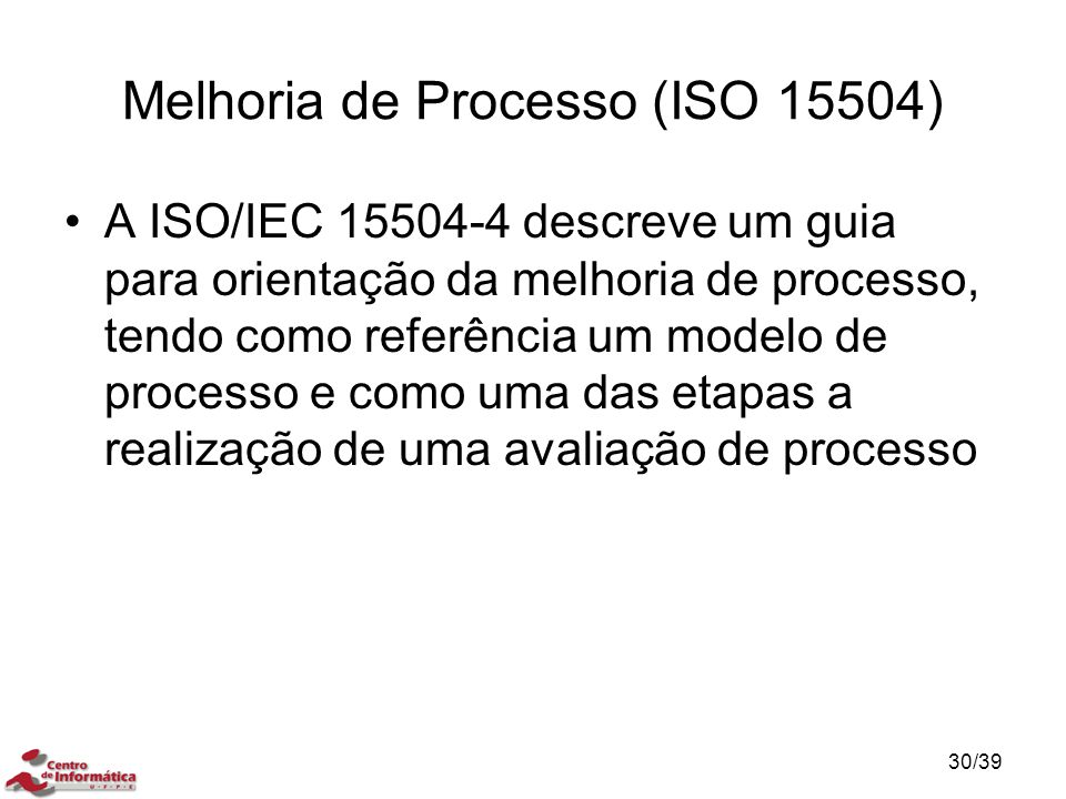Melhoria de Processo (ISO 15504) A ISO/IEC 15504-4 descreve um guia para orientação da melhoria de processo, tendo como referência um modelo de proces