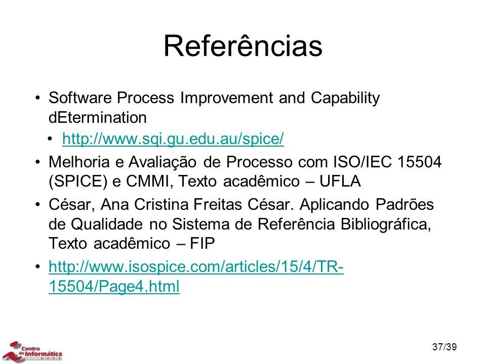 Referências Software Process Improvement and Capability dEtermination http://www.sqi.gu.edu.au/spice/ Melhoria e Avaliação de Processo com ISO/IEC 155