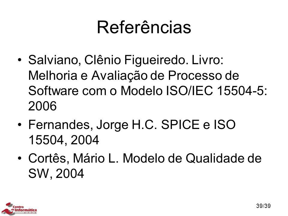 Referências Salviano, Clênio Figueiredo. Livro: Melhoria e Avaliação de Processo de Software com o Modelo ISO/IEC 15504-5: 2006 Fernandes, Jorge H.C.