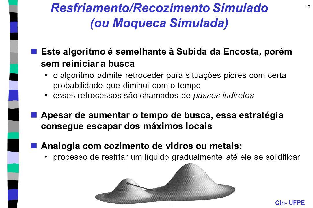 CIn- UFPE 17 Resfriamento/Recozimento Simulado (ou Moqueca Simulada) Este algoritmo é semelhante à Subida da Encosta, porém sem reiniciar a busca o al