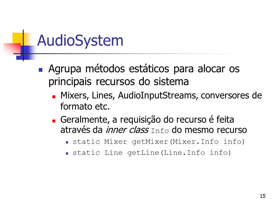 15 AudioSystem Agrupa métodos estáticos para alocar os principais recursos do sistema Mixers, Lines, AudioInputStreams, conversores de formato etc. Ge