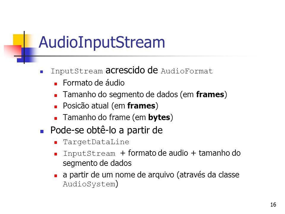 16 AudioInputStream InputStream acrescido de AudioFormat Formato de áudio Tamanho do segmento de dados (em frames) Posicão atual (em frames) Tamanho d