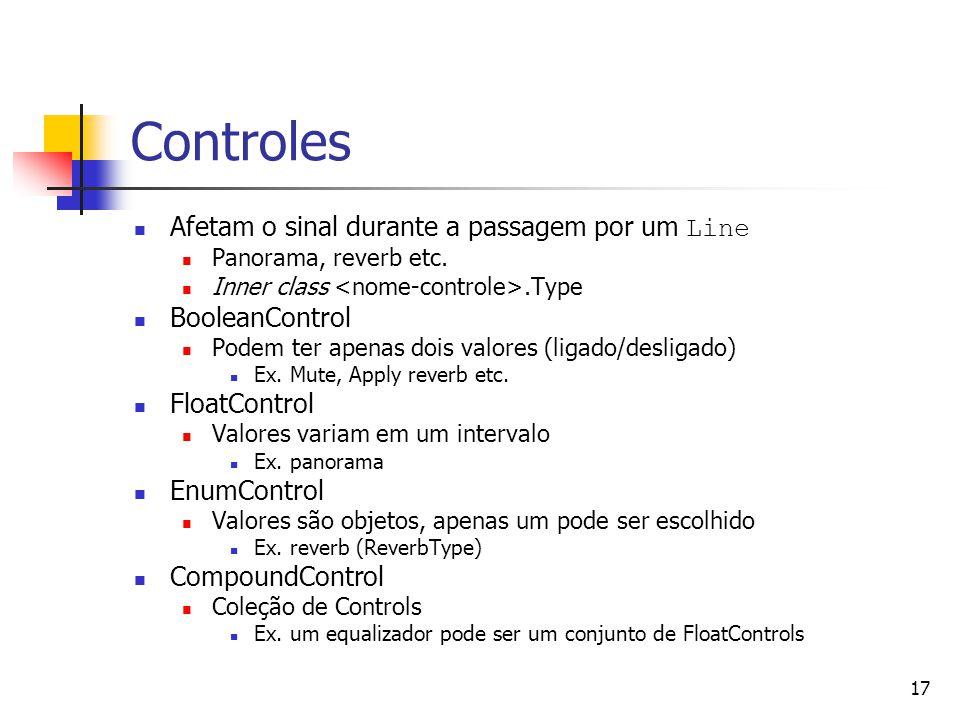 17 Controles Afetam o sinal durante a passagem por um Line Panorama, reverb etc. Inner class.Type BooleanControl Podem ter apenas dois valores (ligado