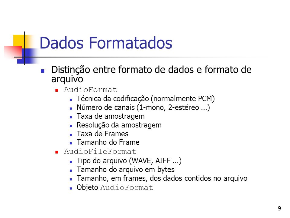 9 Dados Formatados Distinção entre formato de dados e formato de arquivo AudioFormat Técnica da codificação (normalmente PCM) Número de canais (1-mono