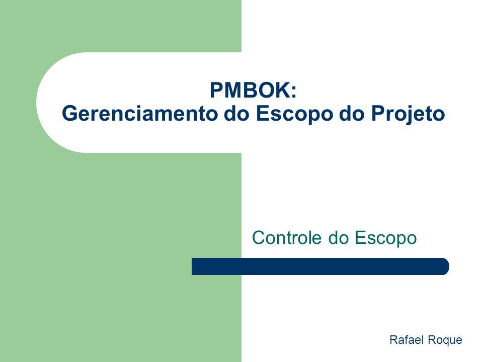 PMBOK: Gerenciamento do Escopo do Projeto Controle do Escopo Rafael Roque