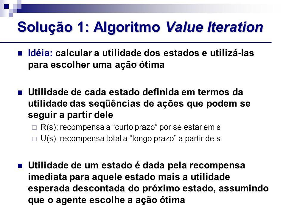 Solução 1: Algoritmo Value Iteration Idéia: calcular a utilidade dos estados e utilizá-las para escolher uma ação ótima Utilidade de cada estado definida em termos da utilidade das seqüências de ações que podem se seguir a partir dele  R(s): recompensa a curto prazo por se estar em s  U(s): recompensa total a longo prazo a partir de s Utilidade de um estado é dada pela recompensa imediata para aquele estado mais a utilidade esperada descontada do próximo estado, assumindo que o agente escolhe a ação ótima Utilidade de um estado é dado pela equação de Bellman:  U(s) = R(s) +  max a  s ' T(s,a,s') U(s')