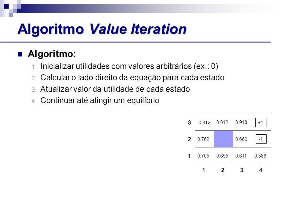 Algoritmo Value Iteration Algoritmo: 1.Inicializar utilidades com valores arbitrários (ex.: 0) 2.