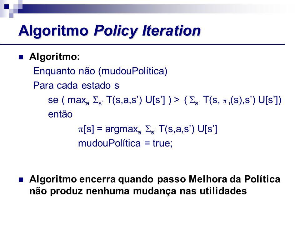 Algoritmo Policy Iteration Algoritmo: Enquanto não (mudouPolítica) Para cada estado s se ( max a  s' T(s,a,s') U[s'] ) > (  s' T(s,  i (s),s') U[s']) então  [s] = argmax a  s' T(s,a,s') U[s'] mudouPolítica = true; Algoritmo encerra quando passo Melhora da Política não produz nenhuma mudança nas utilidades
