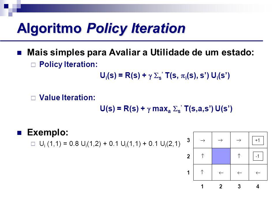 Algoritmo Policy Iteration Mais simples para Avaliar a Utilidade de um estado:  Policy Iteration: U i (s) = R(s) +   s ' T(s,  i (s), s') U i (s')  Value Iteration: U(s) = R(s) +  max a  s ' T(s,a,s') U(s') Exemplo:  U i (1,1) = 0.8 U i (1,2) + 0.1 U i (1,1) + 0.1 U i (2,1) 1243 3 2 1      +1 