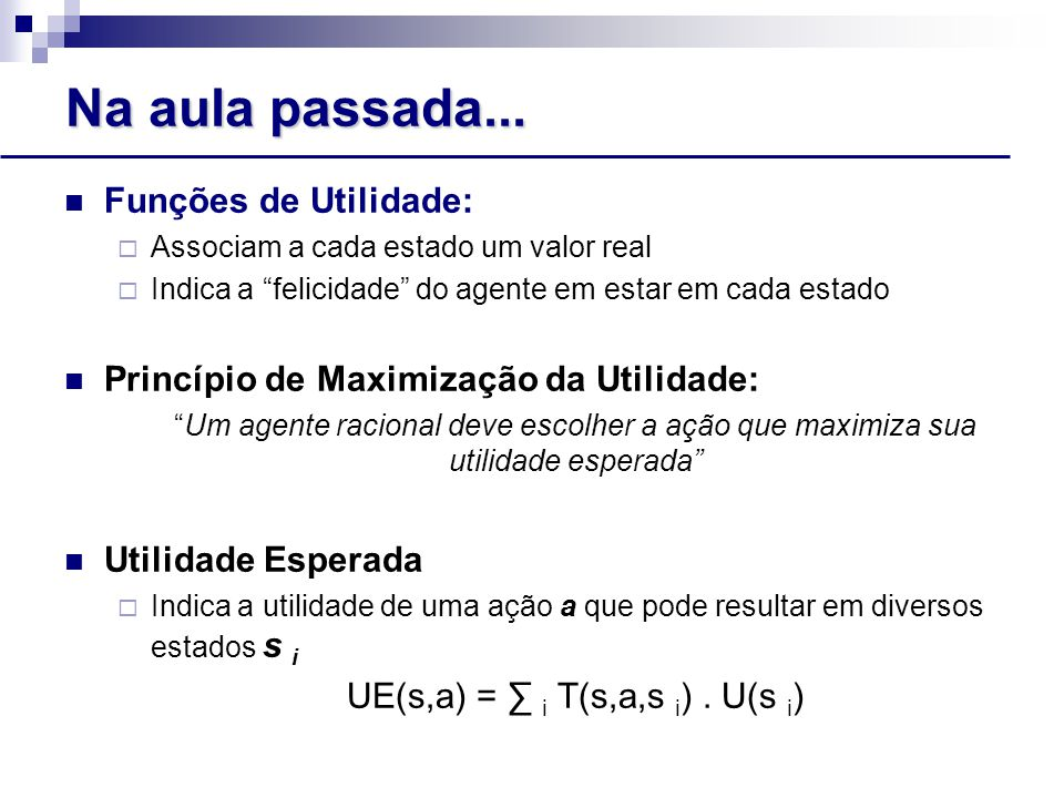 Algoritmo Value Iteration Exemplo:  U(1,1) = -0.04 +  max { 0.8 U(1,2) + 0.1 U(2,1) + 0.1 U(1,1),(Up) 0.9 U(1,1) + 0,1 U(2,1),(Left) 0.9 U(1,1) + 0.1 U(2,1),(Down) 0.8 U(2,1) + 0.1 U(1,2) + 0.1 U(1,1) }(Right) Equações de Bellman são a base do algoritmo Value Iteration para resolver PDMs U(s) = R(s) +  max a ∑ s' T(s,a,s').U(s')  Com N estados, existem N equações