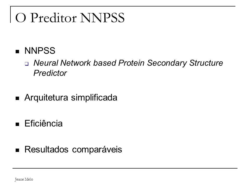 Jeane Melo O Preditor NNPSS NNPSS  Neural Network based Protein Secondary Structure Predictor Arquitetura simplificada Eficiência Resultados comparáv