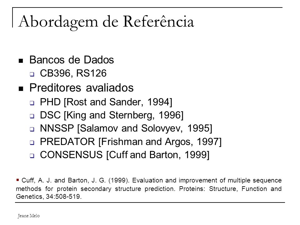 Jeane Melo Abordagem de Referência Bancos de Dados  CB396, RS126 Preditores avaliados  PHD [Rost and Sander, 1994]  DSC [King and Sternberg, 1996]  NNSSP [Salamov and Solovyev, 1995]  PREDATOR [Frishman and Argos, 1997]  CONSENSUS [Cuff and Barton, 1999]  Cuff, A.