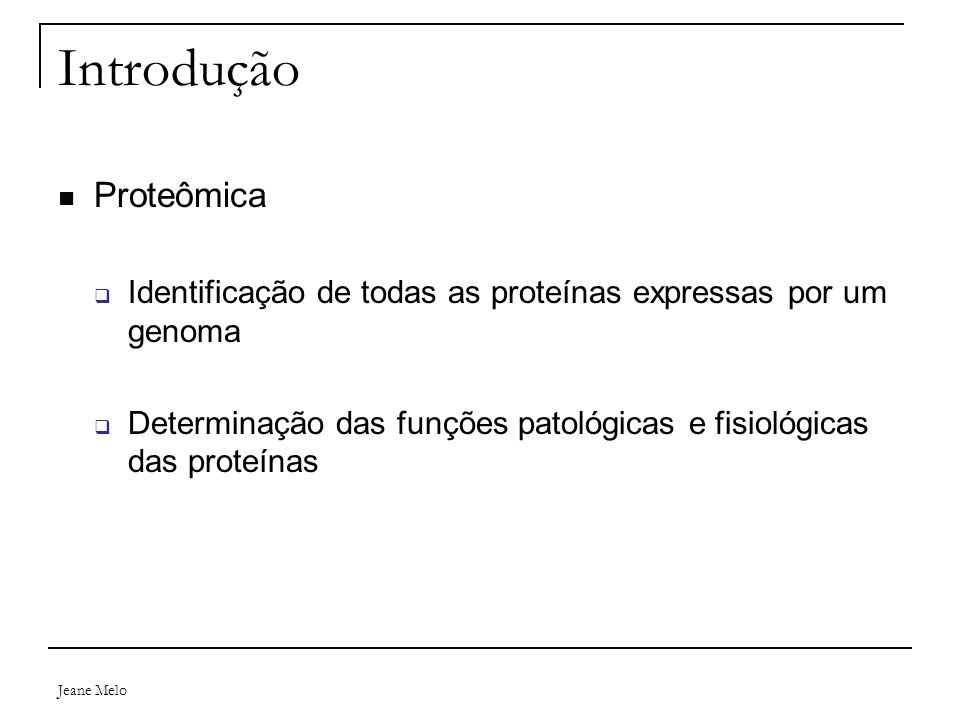 Jeane Melo Introdução Proteômica  Identificação de todas as proteínas expressas por um genoma  Determinação das funções patológicas e fisiológicas d