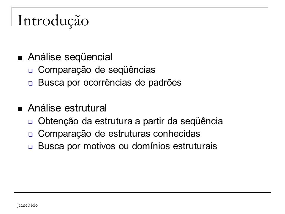 Jeane Melo Introdução Análise seqüencial  Comparação de seqüências  Busca por ocorrências de padrões Análise estrutural  Obtenção da estrutura a pa
