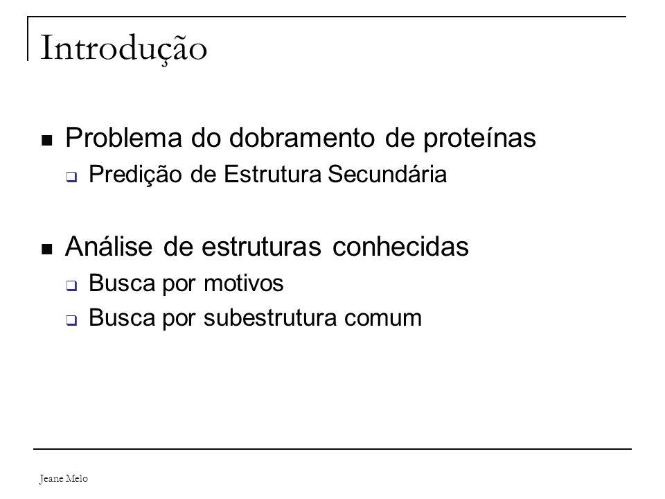 Jeane Melo Introdução Problema do dobramento de proteínas  Predição de Estrutura Secundária Análise de estruturas conhecidas  Busca por motivos  Bu