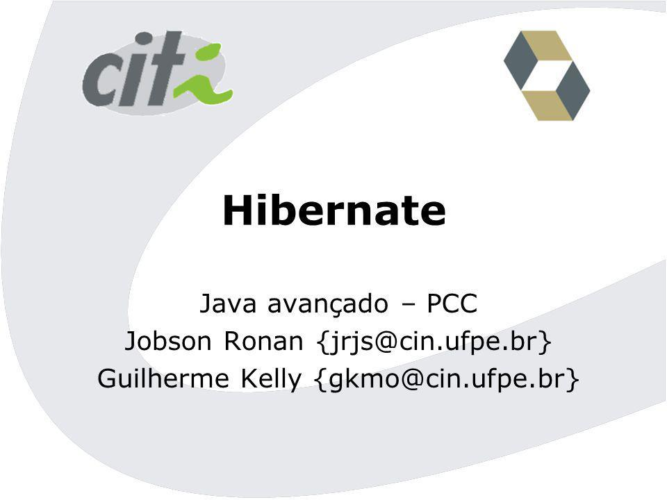 Hibernate Java avançado – PCC Jobson Ronan {jrjs@cin.ufpe.br} Guilherme Kelly {gkmo@cin.ufpe.br}