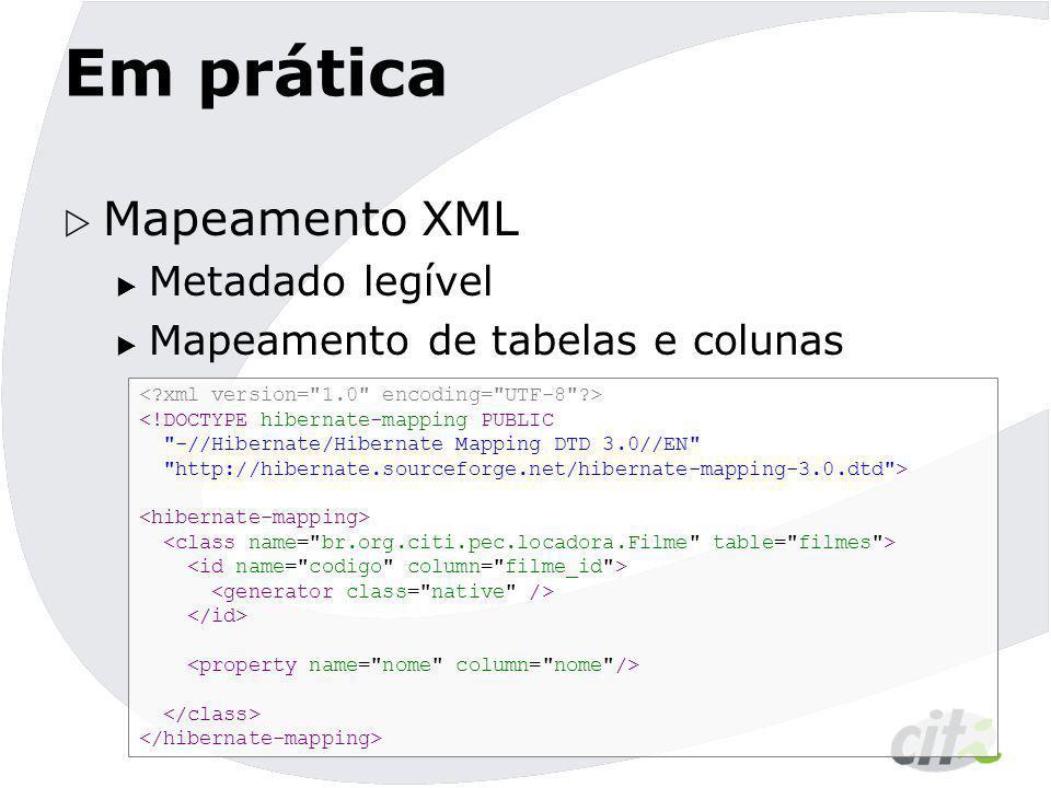 Em prática  Mapeamento XML  Metadado legível  Mapeamento de tabelas e colunas <!DOCTYPE hibernate-mapping PUBLIC