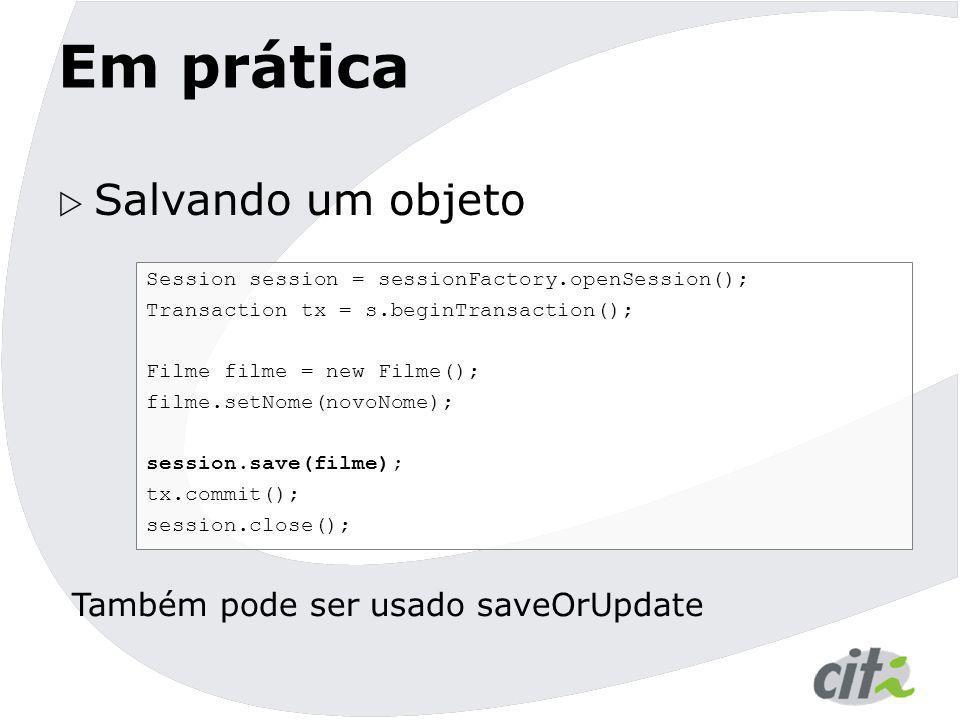Em prática  Salvando um objeto Session session = sessionFactory.openSession(); Transaction tx = s.beginTransaction(); Filme filme = new Filme(); film