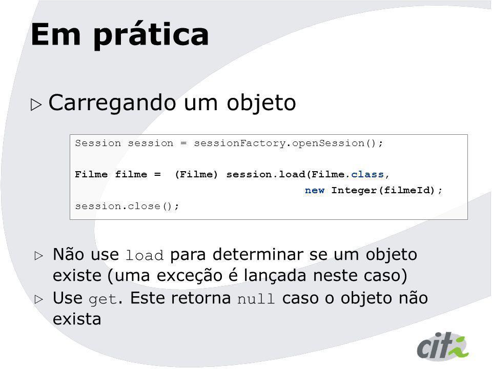 Em prática  Carregando um objeto Session session = sessionFactory.openSession(); Filme filme = (Filme) session.load(Filme.class, new Integer(filmeId)