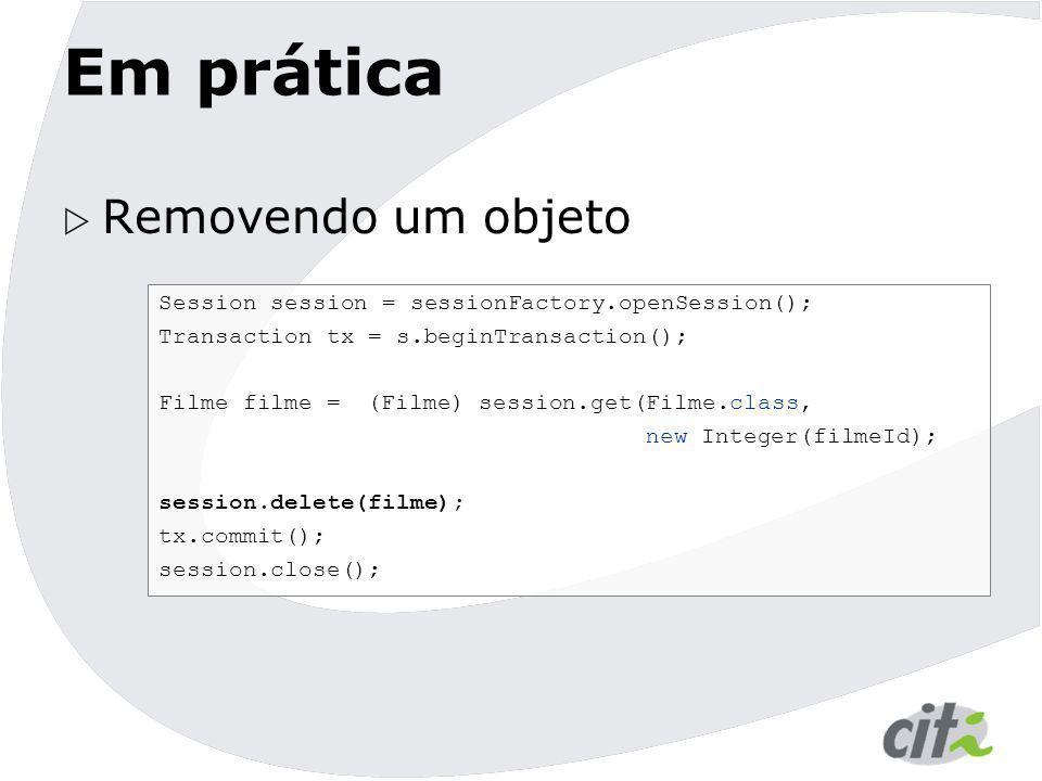 Em prática  Removendo um objeto Session session = sessionFactory.openSession(); Transaction tx = s.beginTransaction(); Filme filme = (Filme) session.