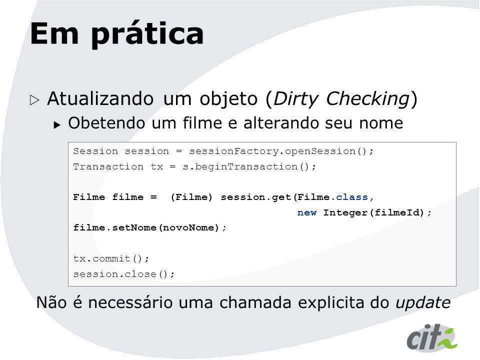 Em prática  Atualizando um objeto (Dirty Checking)  Obetendo um filme e alterando seu nome Session session = sessionFactory.openSession(); Transacti