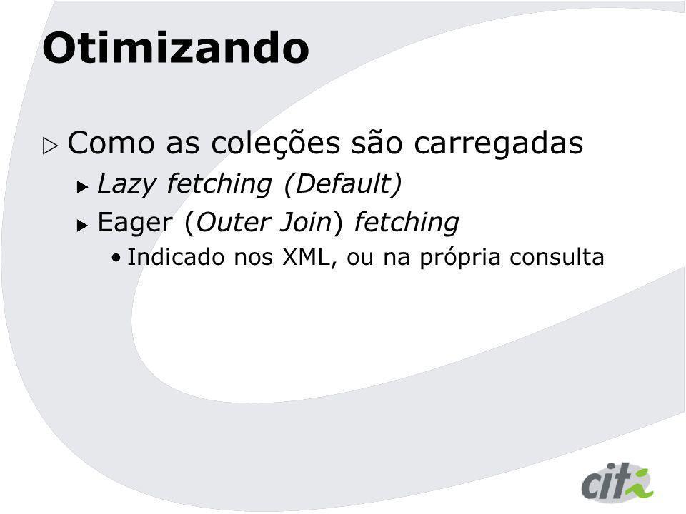 Otimizando  Como as coleções são carregadas  Lazy fetching (Default)  Eager (Outer Join) fetching Indicado nos XML, ou na própria consulta