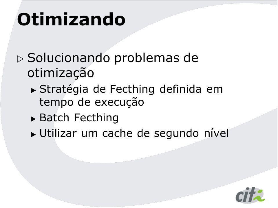 Otimizando  Solucionando problemas de otimização  Stratégia de Fecthing definida em tempo de execução  Batch Fecthing  Utilizar um cache de segund