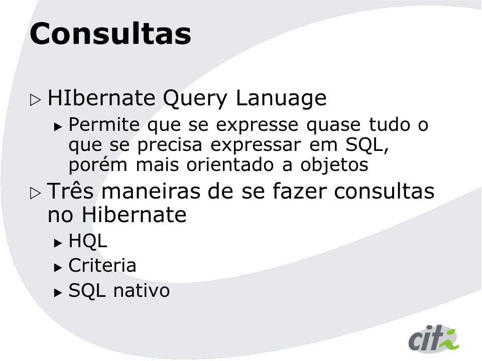 Consultas  HIbernate Query Lanuage  Permite que se expresse quase tudo o que se precisa expressar em SQL, porém mais orientado a objetos  Três mane