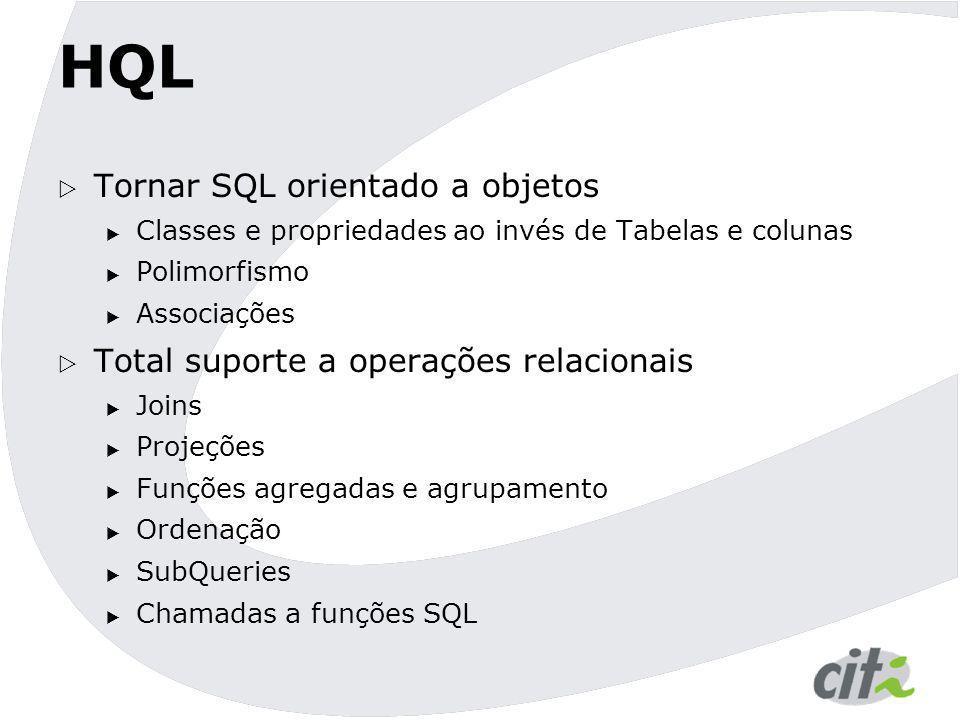 HQL  Tornar SQL orientado a objetos  Classes e propriedades ao invés de Tabelas e colunas  Polimorfismo  Associações  Total suporte a operações r